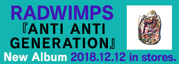 RADWIMPS『ANTI ANTI GENERATION』&『Road to Catharsis Tour 2018』